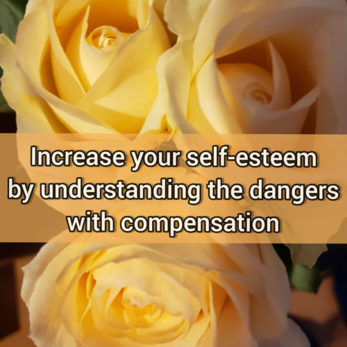 Increase your self-esteem by understanding the dangers with compensation